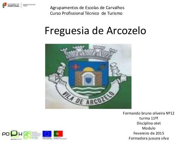 Freguesia de Arcozelo Formando bruno oliveira Nº12 turma 11ºf Disciplina otet Modulo Fevereiro de 2015 Formadora jussara s...