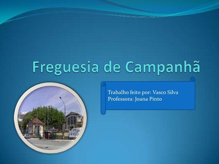Freguesia de Campanhã<br />Trabalho feito por: Vasco Silva<br />Professora: Joana Pinto<br />