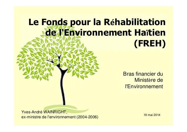 Le Fonds pour la Réhabilitation de l'Environnement Haïtien (FREH) Bras financier du Ministère de l'Environnement Yves-Andr...