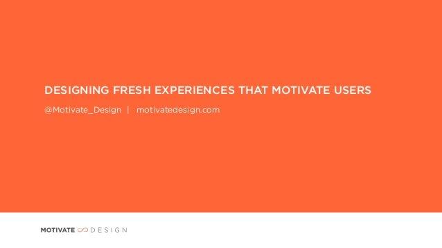 DESIGNING FRESH EXPERIENCES THAT MOTIVATE USERS@Motivate_Design | motivatedesign.com