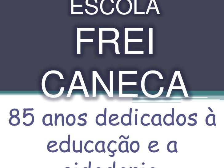 ESCOLA<br />FREI CANECA<br />ESCOLA<br />FREI CANECA<br />85 anos dedicados à educação e a cidadania.<br />