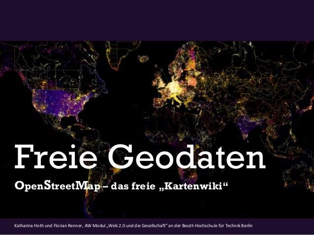 """Freie GeodatenOpenStreetMap – das freie """"Kartenwiki""""Katharina Hoth und Florian Renner, AW Modul """"Web 2.0 und die Gesellsch..."""