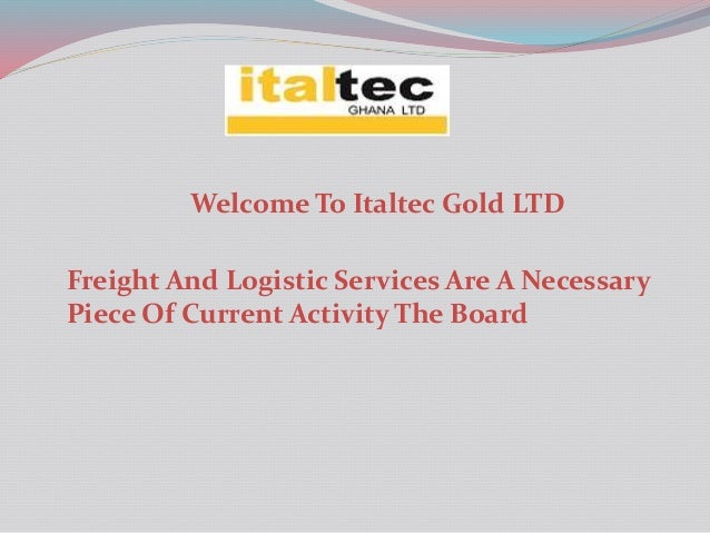 Welcome To Italtec Gold LTD Freight And Logistic Services Are A Necessary Piece Of Current Activity The Board