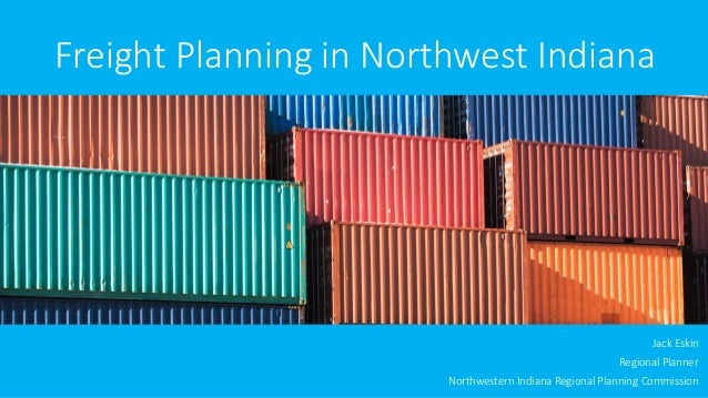 Freight Planning in Northwest Indiana  Jack Eskin  Regional Planner  Northwestern Indiana Regional Planning Commission
