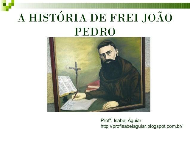 A HISTÓRIA DE FREI JOÃO        PEDRO            Profª. Isabel Aguiar            http://profisabelaguiar.blogspot.com.br/