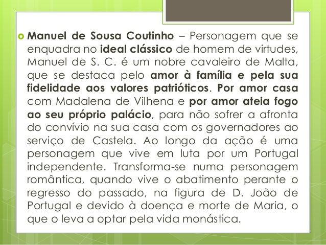  Manuel  de Sousa Coutinho – Personagem que se enquadra no ideal clássico de homem de virtudes, Manuel de S. C. é um nobr...
