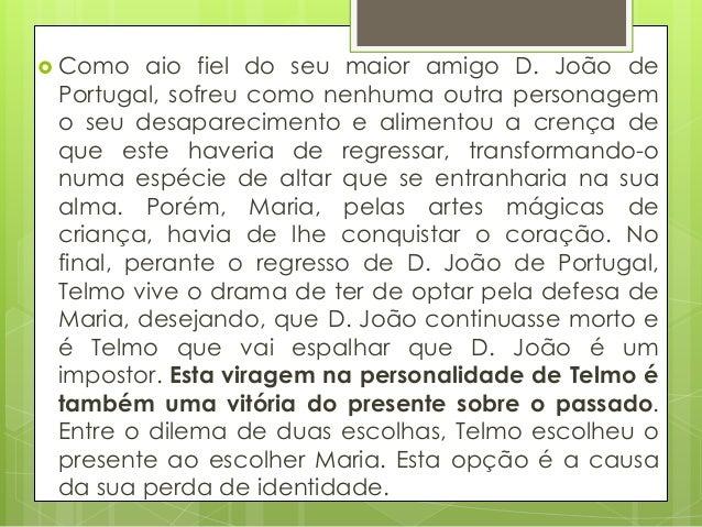  Como  aio fiel do seu maior amigo D. João de Portugal, sofreu como nenhuma outra personagem o seu desaparecimento e alim...