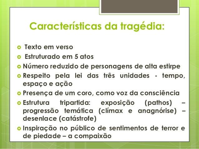 Características da tragédia: Texto em verso  Estruturado em 5 atos  Número reduzido de personagens de alta estirpe  Res...