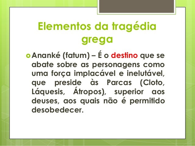 Elementos da tragédia grega  Ananké  (fatum) – É o destino que se abate sobre as personagens como uma força implacável e ...