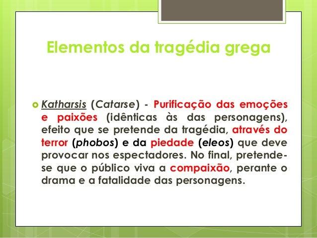 Elementos da tragédia grega   Katharsis  (Catarse) - Purificação das emoções e paixões (idênticas às das personagens), ef...