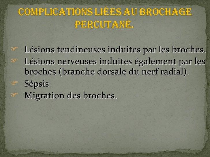 <ul><li>Lésions tendineuses induites par les broches. </li></ul><ul><li>Lésions nerveuses induites également par les broch...