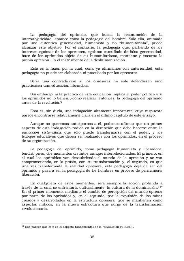 35 La pedagogía del oprimido, que busca la restauración de la intersubjetividad, aparece como la pedagogía del hombre. Sól...