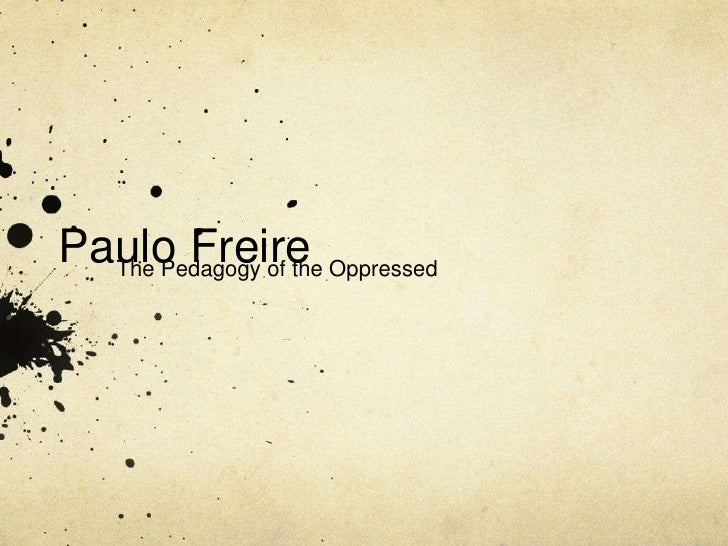 Paulo Freire Oppressed  The Pedagogy of the