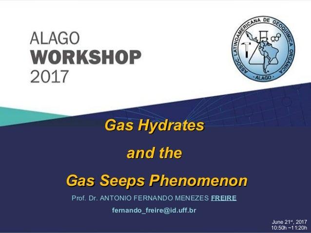 June 21st , 2017 10:50h ~11:20h Prof. Dr. ANTONIO FERNANDO MENEZES FREIRE fernando_freire@id.uff.br Gas HydratesGas Hydrat...