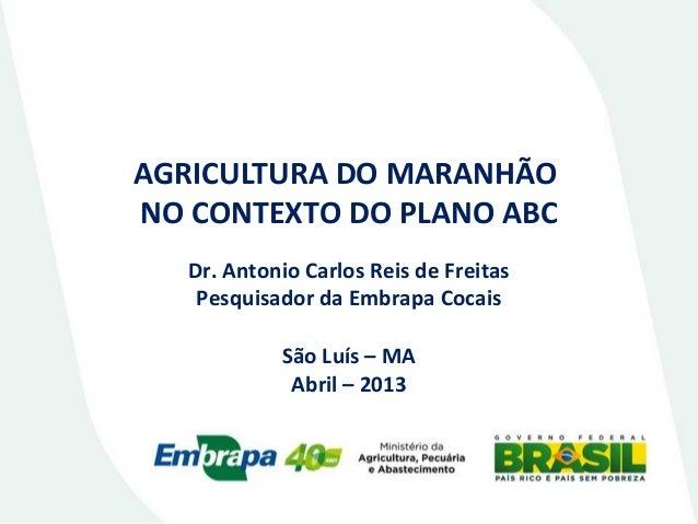 AGRICULTURA DO MARANHÃO NO CONTEXTO DO PLANO ABC Dr. Antonio Carlos Reis de Freitas Pesquisador da Embrapa Cocais São Luís...