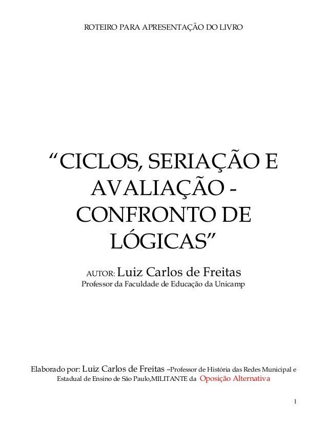 """1 ROTEIRO PARA APRESENTAÇÃO DO LIVRO """"CICLOS, SERIAÇÃO E AVALIAÇÃO - CONFRONTO DE LÓGICAS"""" AUTOR: Luiz Carlos de Freitas P..."""