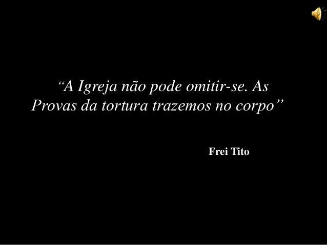 """""""A Igreja não pode omitir-se. As Provas da tortura trazemos no corpo"""" Frei Tito"""