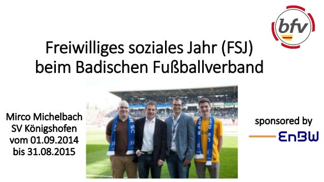 Freiwilliges soziales Jahr (FSJ)  beim Badischen Fußballverband  Mirco Michelbach sponsored by  SV Königshofen  vom 01.09....