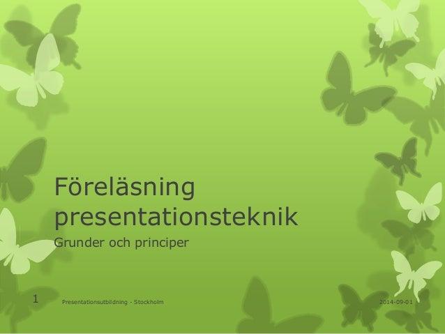 Föreläsning  presentationsteknik  Grunder och principer  1 Presentationsutbildning - Stockholm 2014-09-01