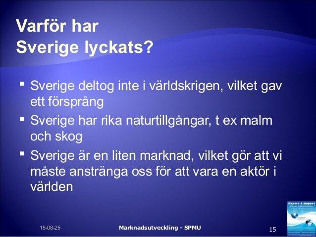 Varför har Sverige lyckats?  Sverige deltog inte i världskrigen, vilket gav ett försprång  Sverige har rika naturtillgån...