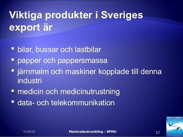 Viktiga produkter i Sveriges export är  bilar, bussar och lastbilar  papper och pappersmassa  järnmalm och maskiner kop...