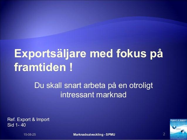 Exportsäljare med fokus på framtiden ! Du skall snart arbeta på en otroligt intressant marknad Marknadsutveckling - SPMU 2...