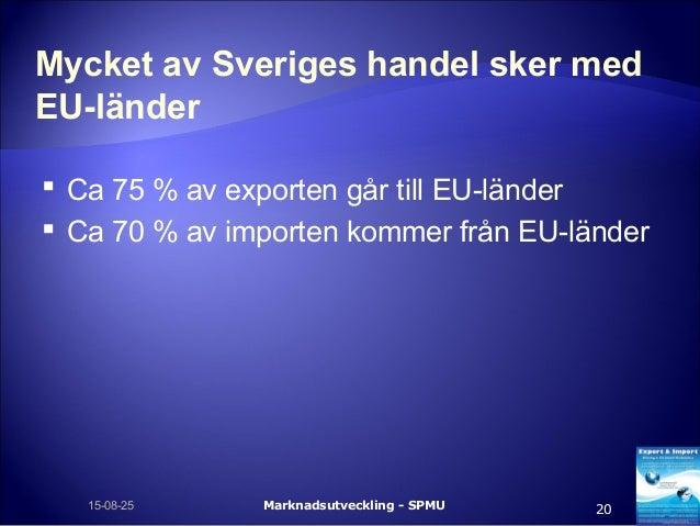 Mycket av Sveriges handel sker med EU-länder  Ca 75 % av exporten går till EU-länder  Ca 70 % av importen kommer från EU...