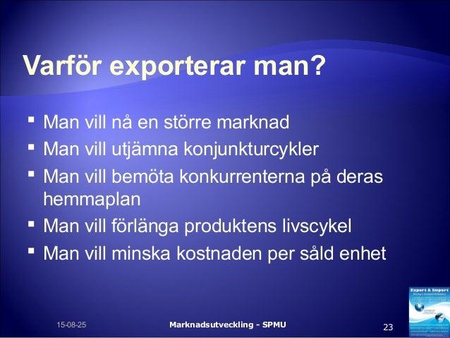 Varför exporterar man?  Man vill nå en större marknad  Man vill utjämna konjunkturcykler  Man vill bemöta konkurrentern...