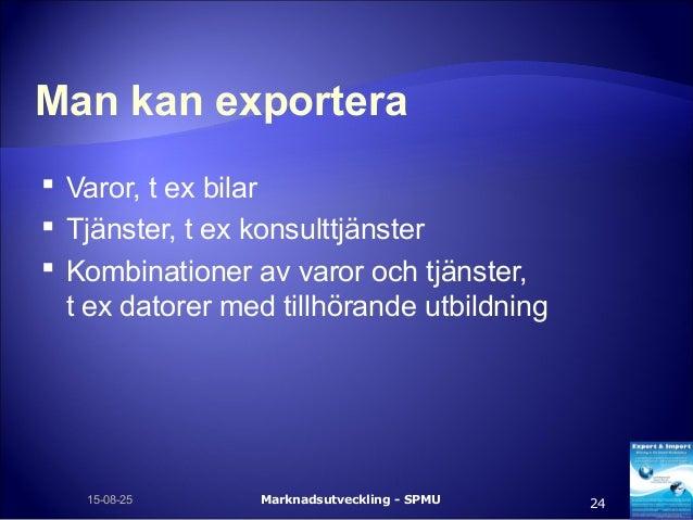 Man kan exportera  Varor, t ex bilar  Tjänster, t ex konsulttjänster  Kombinationer av varor och tjänster, t ex datorer...