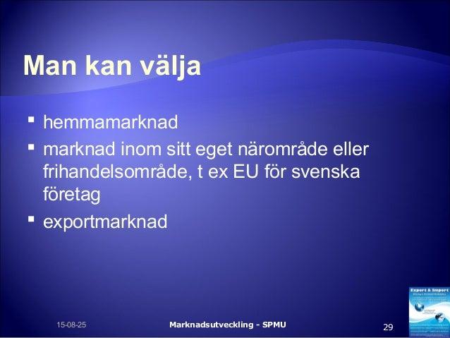 Man kan välja  hemmamarknad  marknad inom sitt eget närområde eller frihandelsområde, t ex EU för svenska företag  expo...