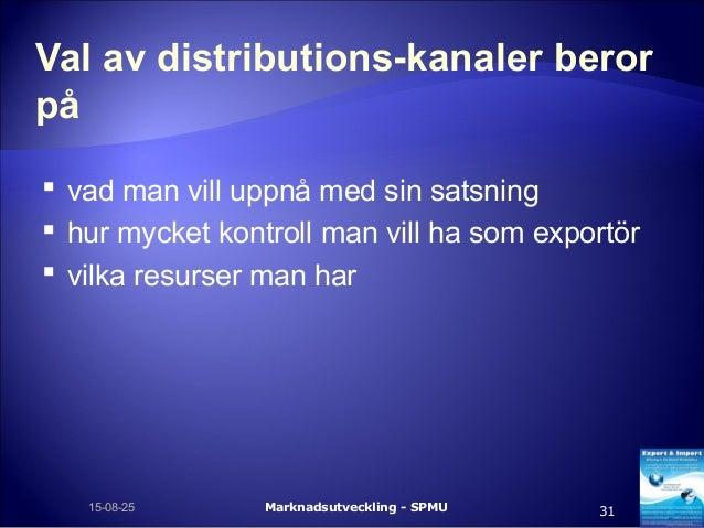 Val av distributions-kanaler beror på  vad man vill uppnå med sin satsning  hur mycket kontroll man vill ha som exportör...