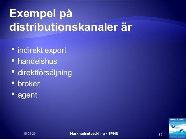 Exempel på distributionskanaler är  indirekt export  handelshus  direktförsäljning  broker  agent Marknadsutveckling ...