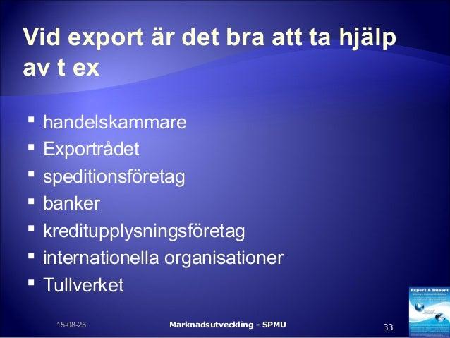 Vid export är det bra att ta hjälp av t ex  handelskammare  Exportrådet  speditionsföretag  banker  kreditupplysnings...
