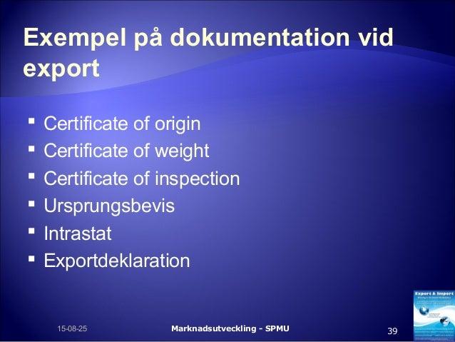 Exempel på dokumentation vid export  Certificate of origin  Certificate of weight  Certificate of inspection  Ursprung...
