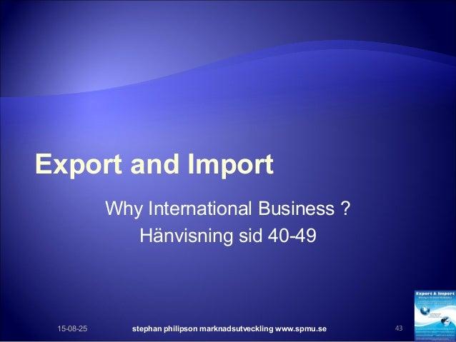 Export and Import Why International Business ? Hänvisning sid 40-49 15-08-25 stephan philipson marknadsutveckling www.spmu...