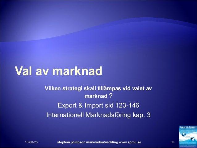 Val av marknad Vilken strategi skall tillämpas vid valet av marknad ? Export & Import sid 123-146 Internationell Marknadsf...