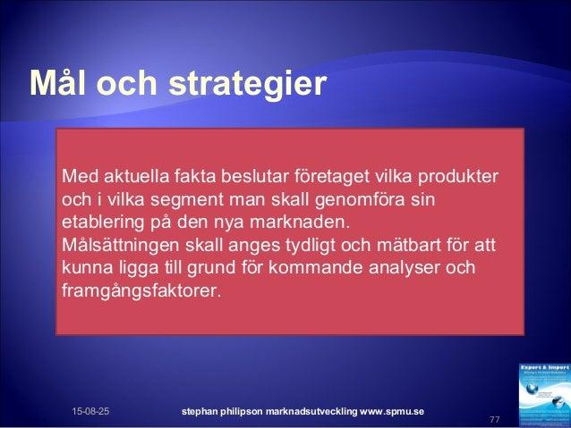 Mål och strategier 15-08-25 stephan philipson marknadsutveckling www.spmu.se 77 Med aktuella fakta beslutar företaget vilk...