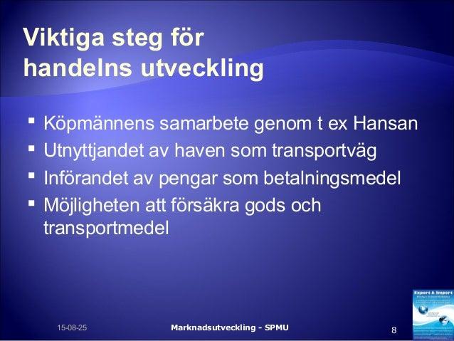 Viktiga steg för handelns utveckling  Köpmännens samarbete genom t ex Hansan  Utnyttjandet av haven som transportväg  I...