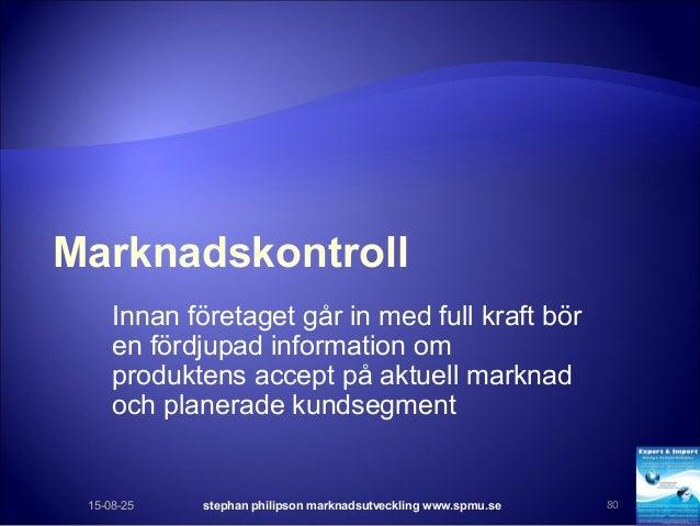 Marknadskontroll Innan företaget går in med full kraft bör en fördjupad information om produktens accept på aktuell markna...