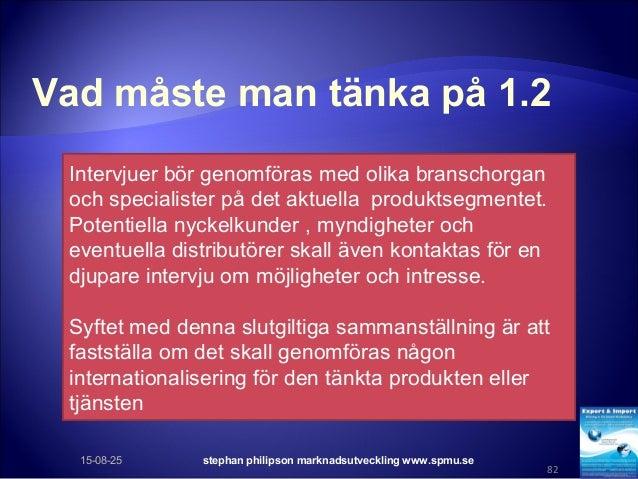Vad måste man tänka på 1.2 15-08-25 stephan philipson marknadsutveckling www.spmu.se 82 Intervjuer bör genomföras med olik...