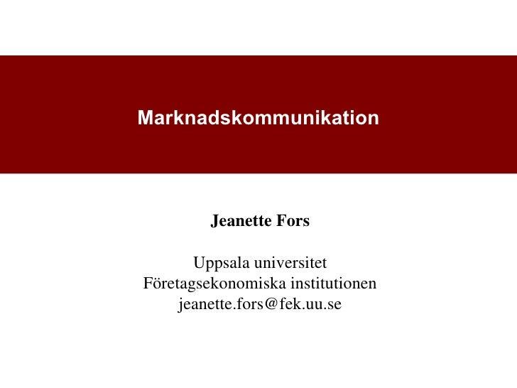 Marknadskommunikation         Jeanette Fors       Uppsala universitetFöretagsekonomiska institutionen     jeanette.fors@fe...