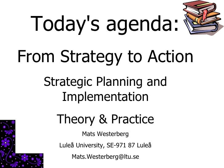 Today's agenda: From Strategy to Action Strategic Planning and Implementation Theory & Practice Mats Westerberg Luleå Univ...