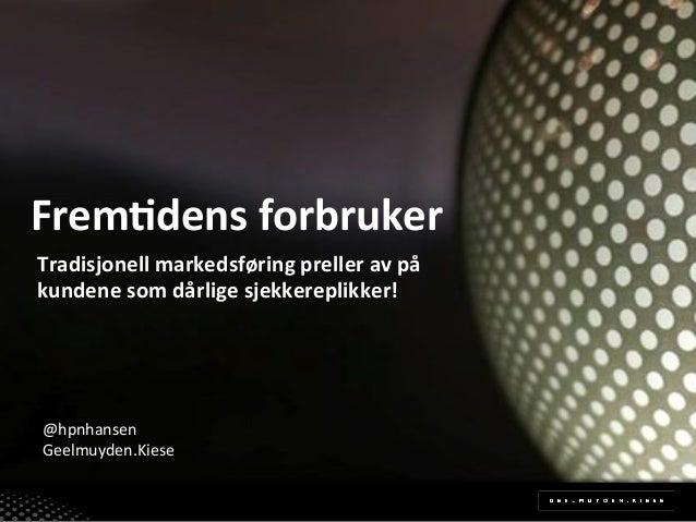 Frem%dens)forbruker)! Tradisjonell)markedsføring)preller)av)på) kundene)som)dårlige)sjekkereplikker!!  @hpnhansen! Geelmuy...