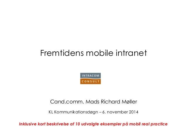 Fremtidens mobile intranet  Cand.comm. Mads Richard Møller  KL Kommunikationsdøgn – 6. november 2014  Inklusive kort beskr...