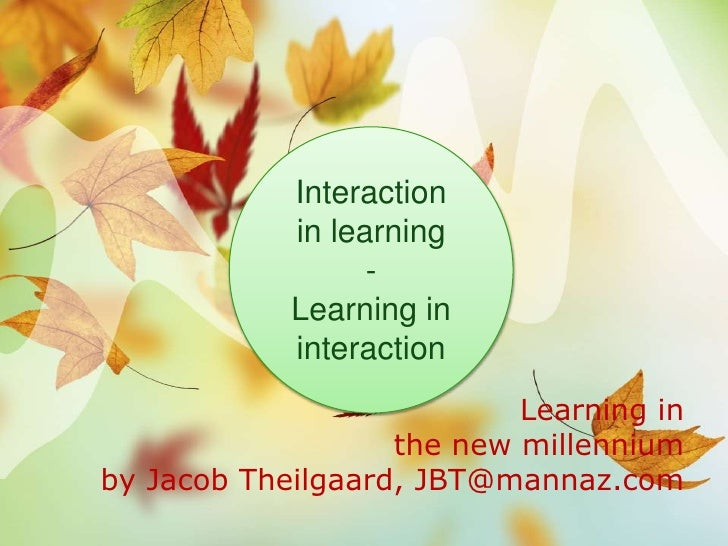 Interaction <br />in learning<br />- <br />Learning in interaction<br />Learning in the new millennium by Jacob Theilgaard...
