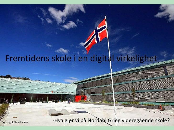 Fremtidens skole i en digital virkelighet<br />-Hva gjør vi på Nordahl Grieg videregående skole? <br />Copyright Stein Lar...