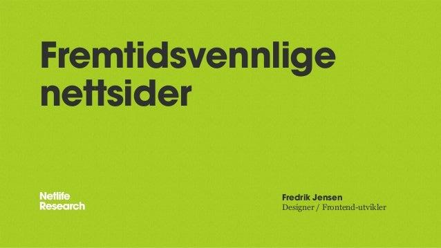 Fremtidsvennlige nettsider Fredrik Jensen Designer / Frontend-utvikler