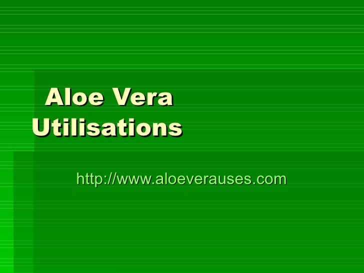 Aloe Vera Utilisations http:// www.aloeverauses.com