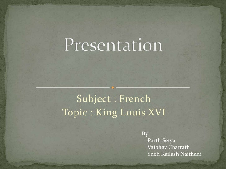 Subject : French<br />Topic : King Louis XVI<br />Presentation<br />By-<br />   Parth Setya<br />   Vaibhav Chatrath<br />...