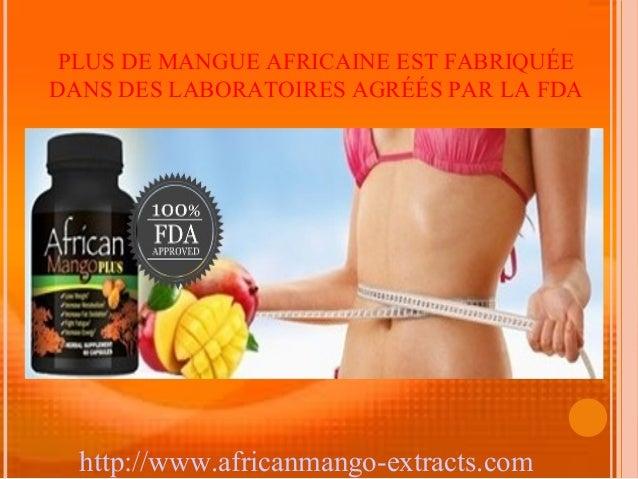PLUS DE MANGUE AFRICAINE EST FABRIQUÉEDANS DES LABORATOIRES AGRÉÉS PAR LA FDA  http://www.africanmango-extracts.com